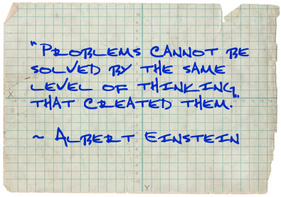 """Problems cannot be solved by the same level of thinking that created them.""  ~Albert Einstein"